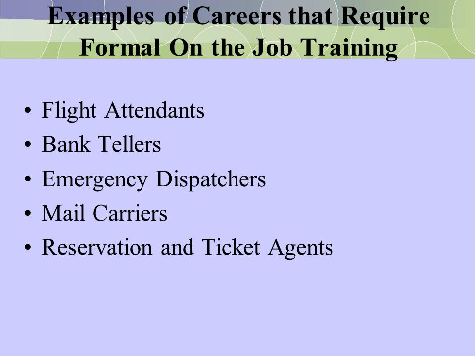 Examples of Careers that Require Formal On the Job Training Flight Attendants Bank Tellers Emergency Dispatchers Mail Carriers Reservation and Ticket