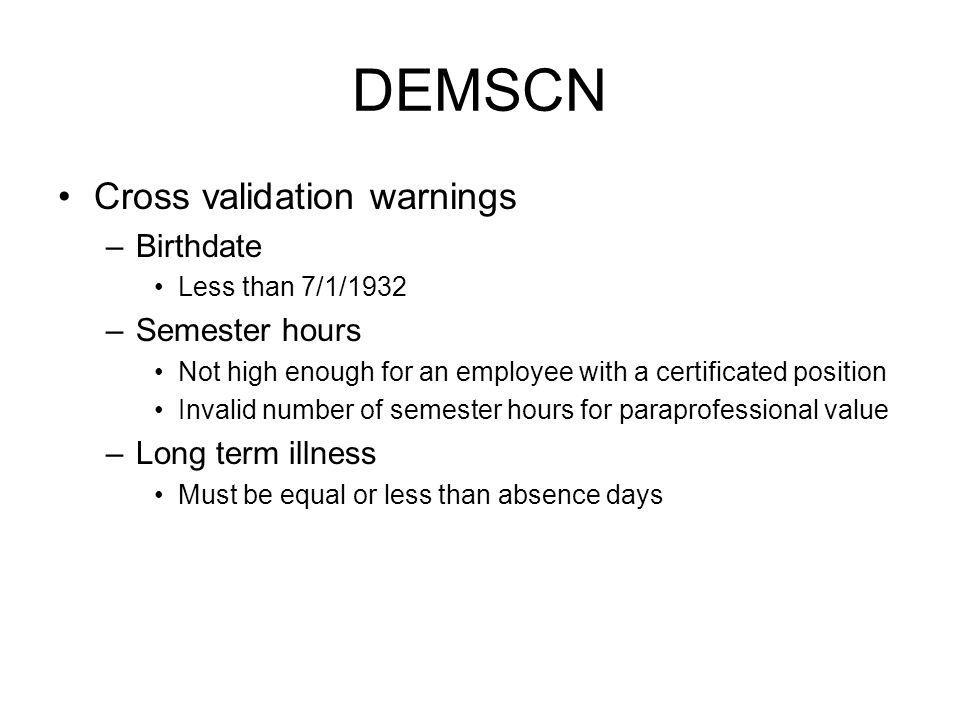 DEMSCN Cross validation warnings –Birthdate Less than 7/1/1932 –Semester hours Not high enough for an employee with a certificated position Invalid nu