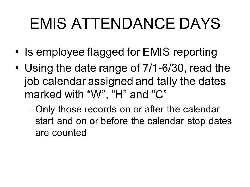 EMIS ATTENDANCE DAYS Is employee flagged for EMIS reporting Using the date range of 7/1-6/30, read the job calendar assigned and tally the dates marked with W , H and C –Only those records on or after the calendar start and on or before the calendar stop dates are counted