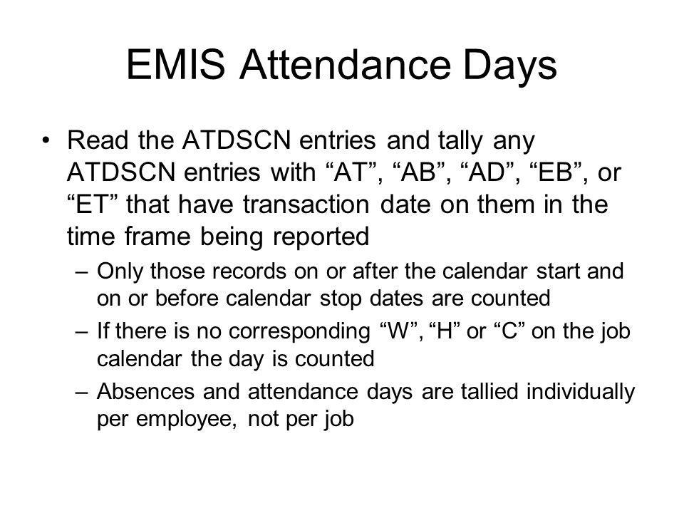 EMIS Attendance Days Read the ATDSCN entries and tally any ATDSCN entries with AT , AB , AD , EB , or ET that have transaction date on them in the time frame being reported –Only those records on or after the calendar start and on or before calendar stop dates are counted –If there is no corresponding W , H or C on the job calendar the day is counted –Absences and attendance days are tallied individually per employee, not per job