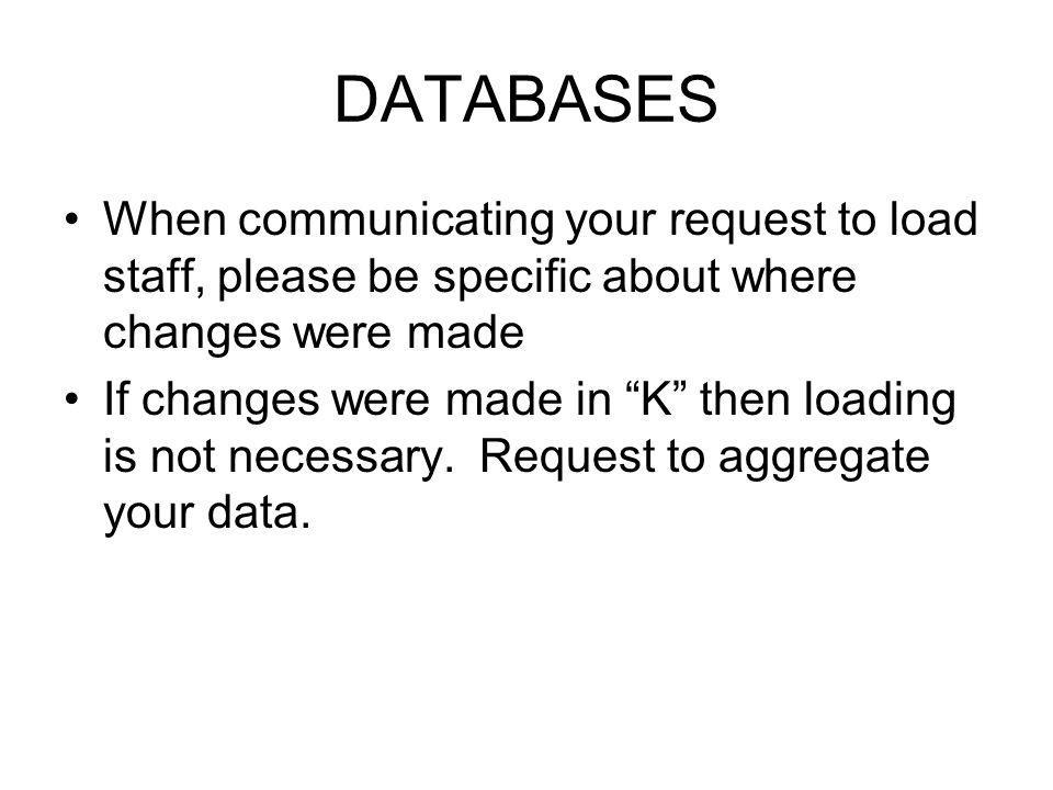DATABASES When communicating your request to load staff, please be specific about where changes were made If changes were made in K then loading is not necessary.
