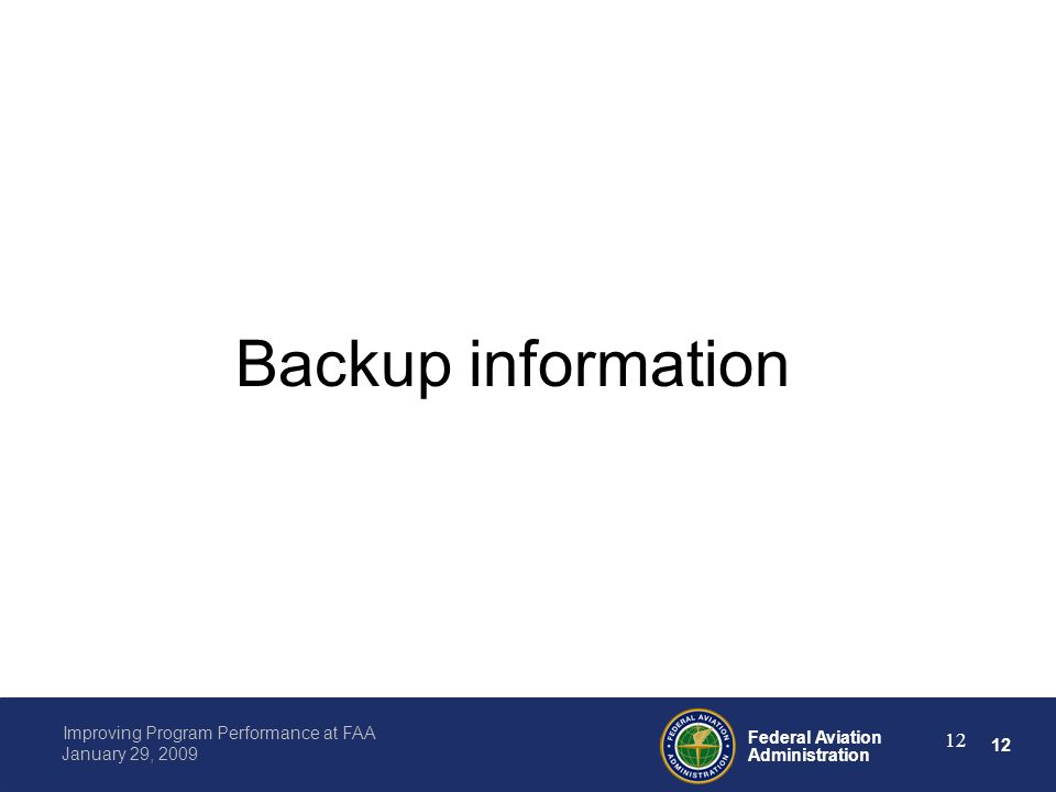 12 Federal Aviation Administration Improving Program Performance at FAA January 29, 2009 12 Backup information