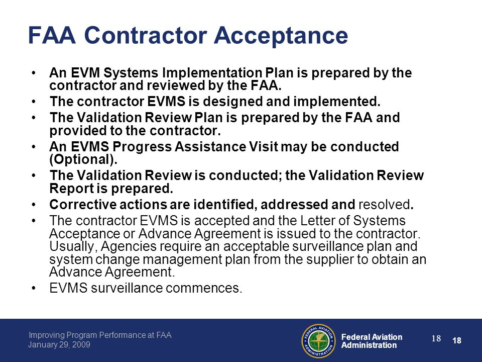 18 Federal Aviation Administration Improving Program Performance at FAA January 29, 2009 18 FAA Contractor Acceptance An EVM Systems Implementation Plan is prepared by the contractor and reviewed by the FAA.