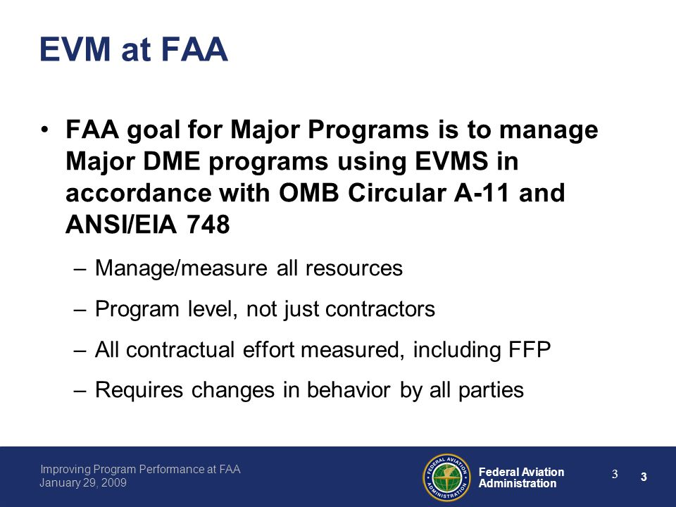 3 Federal Aviation Administration Improving Program Performance at FAA January 29, 2009 3 EVM at FAA FAA goal for Major Programs is to manage Major DME programs using EVMS in accordance with OMB Circular A-11 and ANSI/EIA 748 –Manage/measure all resources –Program level, not just contractors –All contractual effort measured, including FFP –Requires changes in behavior by all parties