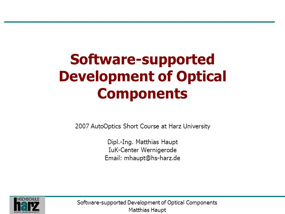 Software-supported Development of Optical Components Matthias Haupt Software-supported Development of Optical Components 2007 AutoOptics Short Course