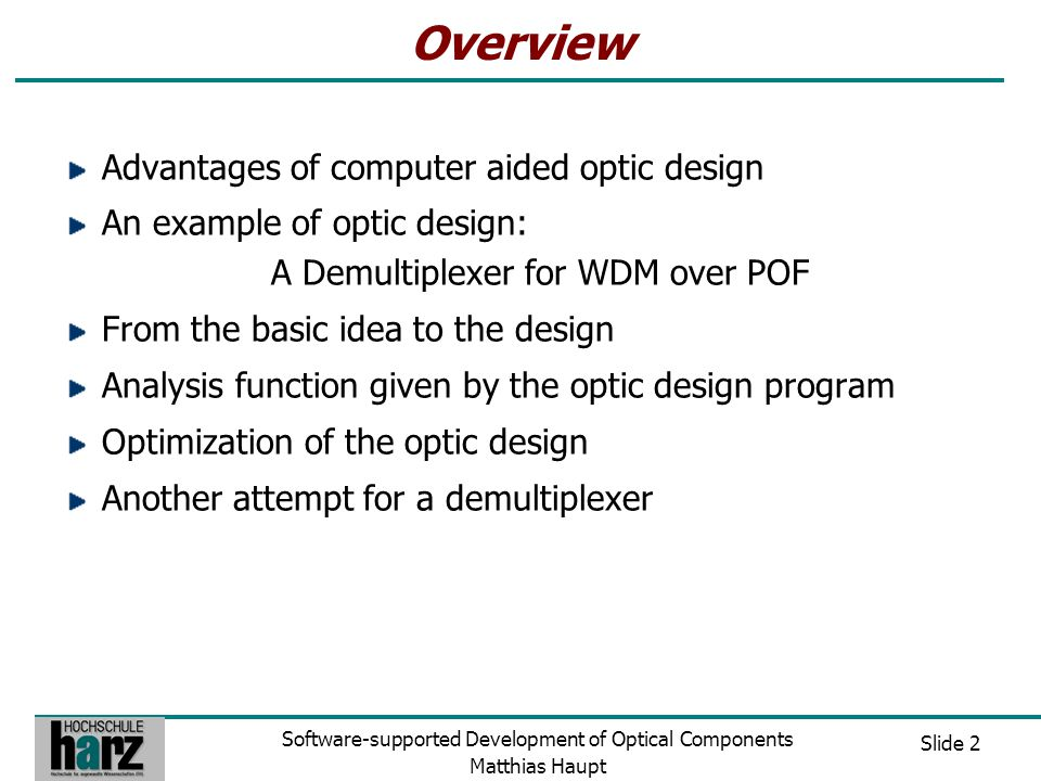 Slide 3 Software-supported Development of Optical Components Matthias Haupt Advantages of Computer aided Optic Design An inexpensive way to design optical components Time saving Improvements can be realized fast Performance of optical components can be proved and compared with other setups Easy optimization of material