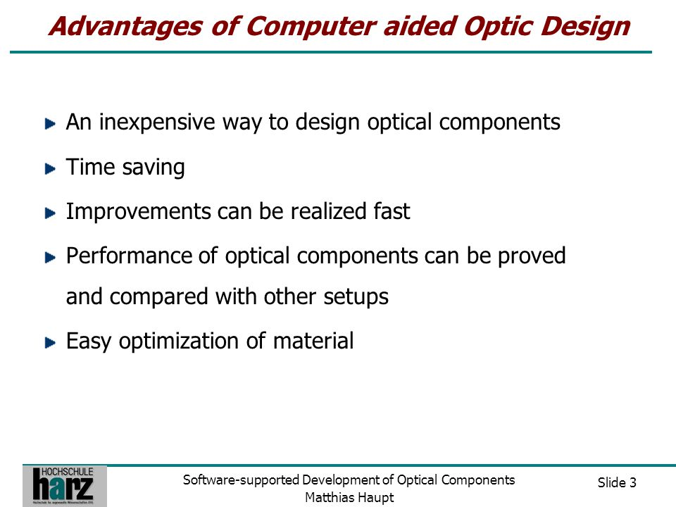 Slide 4 Software-supported Development of Optical Components Matthias Haupt OpTaliX Features of OpTaliX Sequential and non- sequential ray tracing Full geometrical and diffraction analysis User-defined graphics  Same functionality as high-end products (ZEMAX / OSLO) http://www.optenso.de