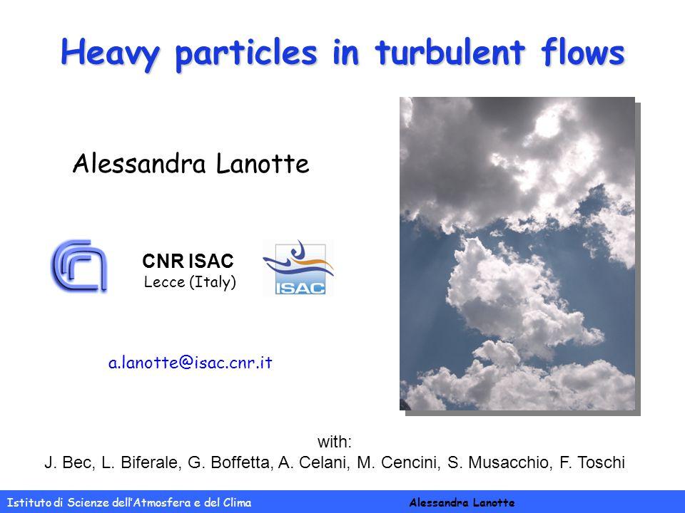 Heavy particles in turbulent flows Istituto di Scienze dell'Atmosfera e del Clima Alessandra Lanotte with: J.