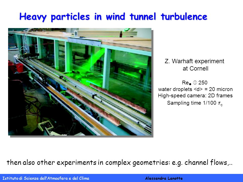 Istituto di Scienze dell'Atmosfera e del Clima Alessandra Lanotte Heavy particles in wind tunnel turbulence Z. Warhaft experiment at Cornell Re  250