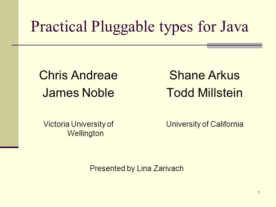 1 Practical Pluggable types for Java Chris Andreae James Noble Victoria University of Wellington Shane Arkus Todd Millstein University of California P