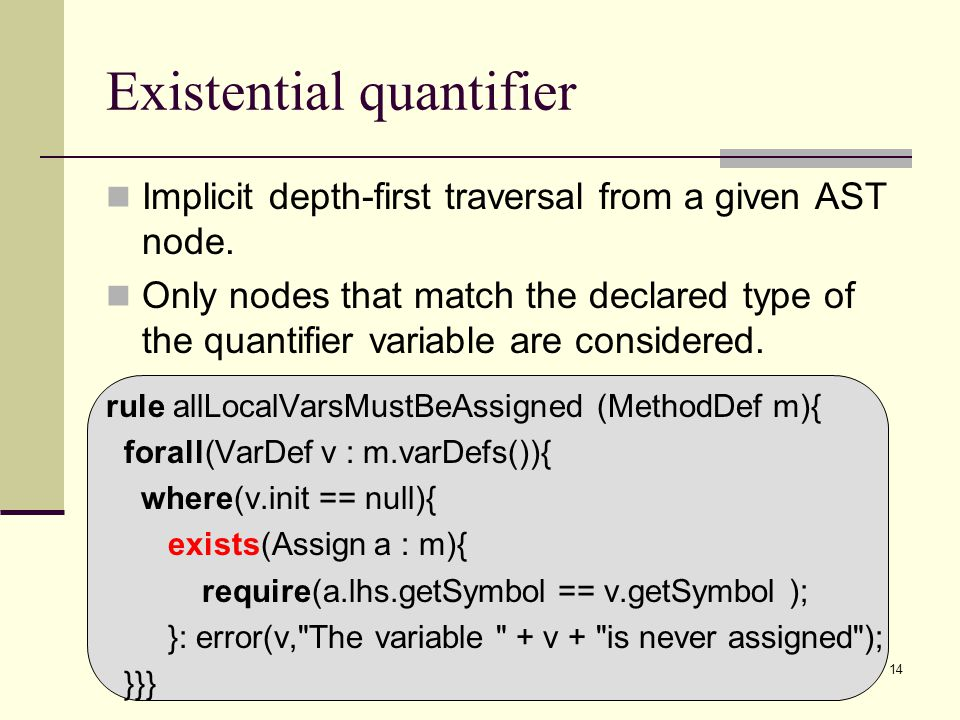 14 Existential quantifier Implicit depth-first traversal from a given AST node. Only nodes that match the declared type of the quantifier variable are