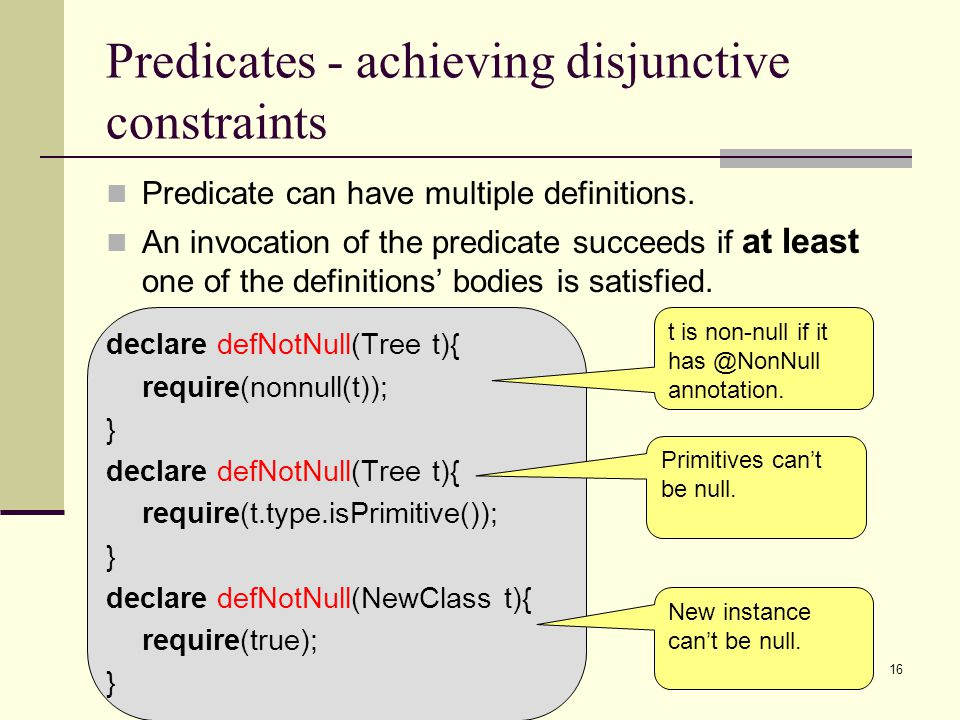 16 Predicates - achieving disjunctive constraints Predicate can have multiple definitions. An invocation of the predicate succeeds if at least one of