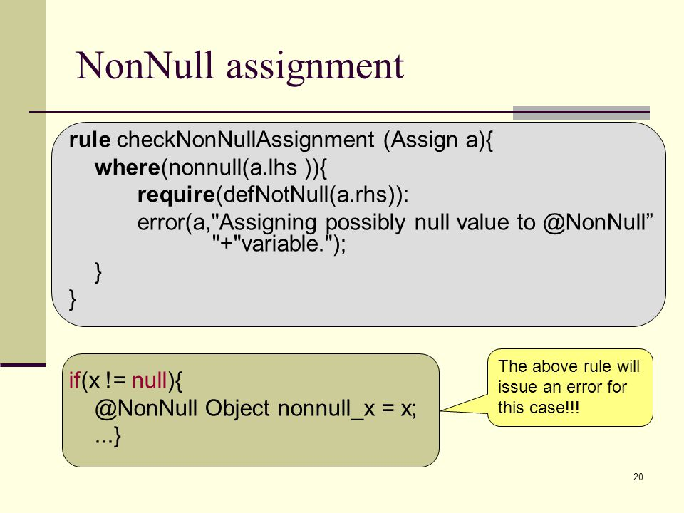 20 NonNull assignment rule checkNonNullAssignment (Assign a){ where(nonnull(a.lhs )){ require(defNotNull(a.rhs)): error(a,