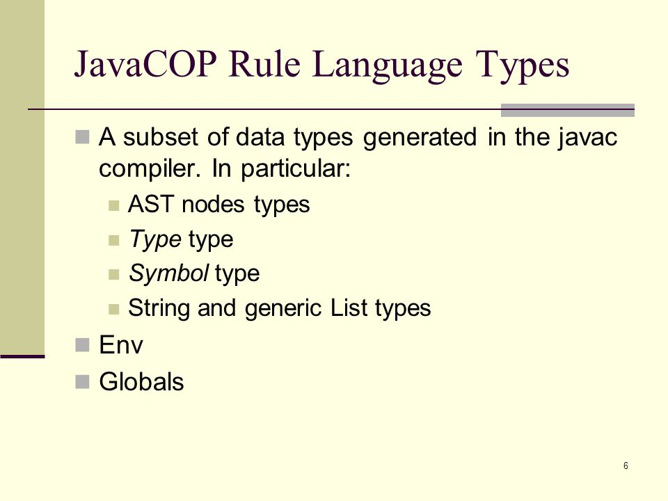 6 JavaCOP Rule Language Types A subset of data types generated in the javac compiler. In particular: AST nodes types Type type Symbol type String and