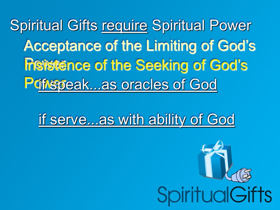 Spiritual Gifts require Spiritual Power Acceptance of the Limiting of God's Power Insistence of the Seeking of God's Power if speak...as oracles of God if serve...as with ability of God