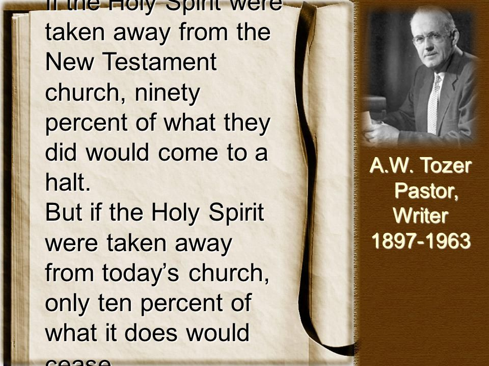 If the Holy Spirit were taken away from the New Testament church, ninety percent of what they did would come to a halt.