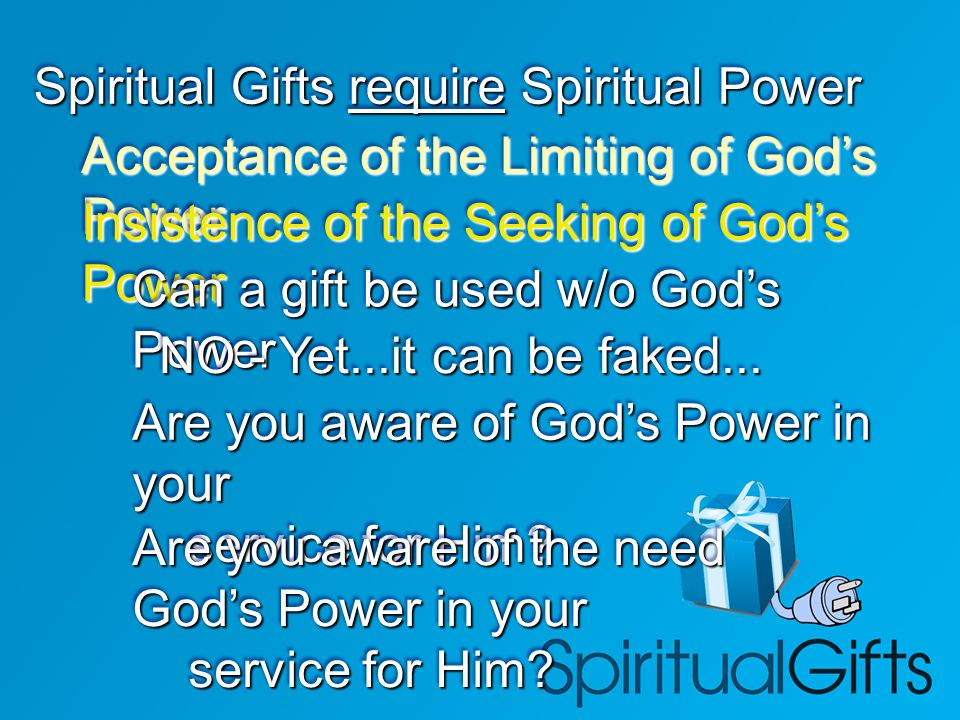 Spiritual Gifts require Spiritual Power Acceptance of the Limiting of God's Power Insistence of the Seeking of God's Power Can a gift be used w/o God'