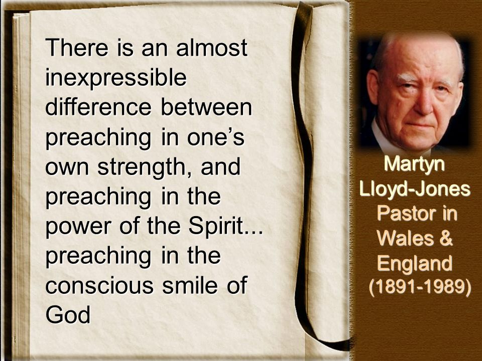There is an almost inexpressible difference between preaching in one's own strength, and preaching in the power of the Spirit... preaching in the cons