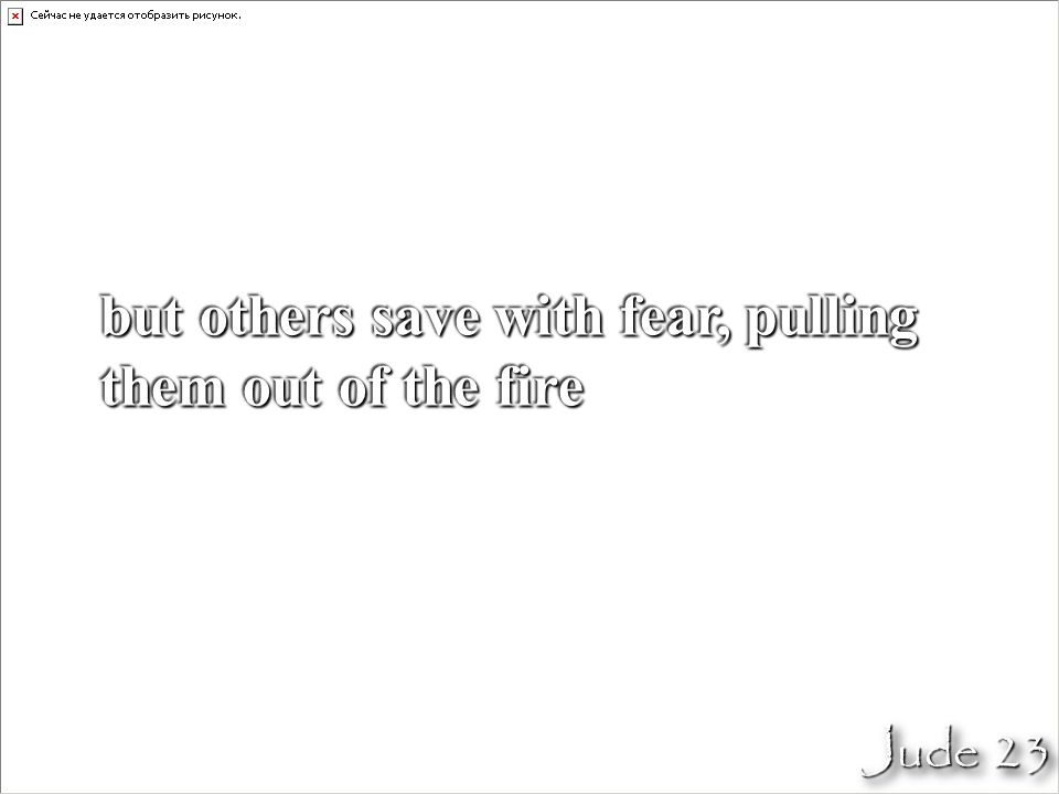 but others save with fear, pulling them out of the fire Jude 23