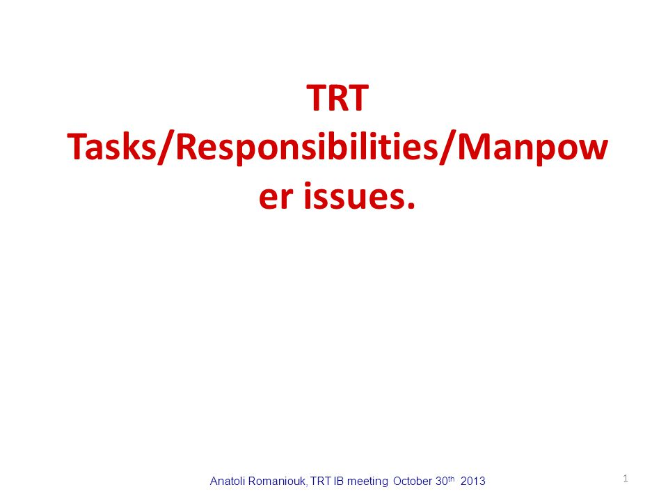 Anatoli Romaniouk, TRT IB meeting October 30 th 2013 TRT Tasks/Responsibilities/Manpow er issues. 1