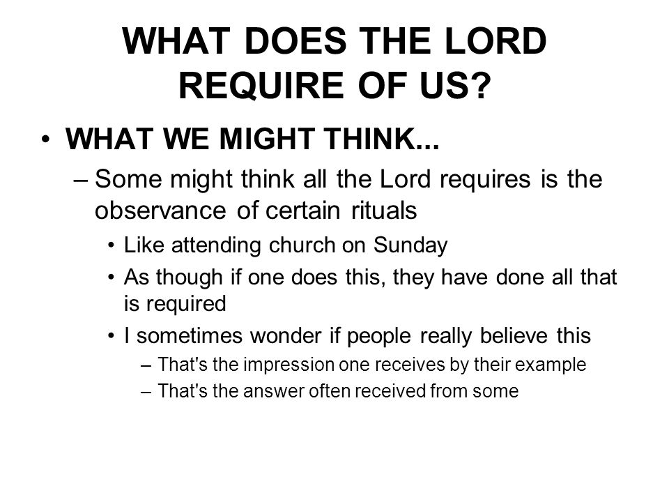 WHAT DOES THE LORD REQUIRE OF US. WHAT WE MIGHT THINK...