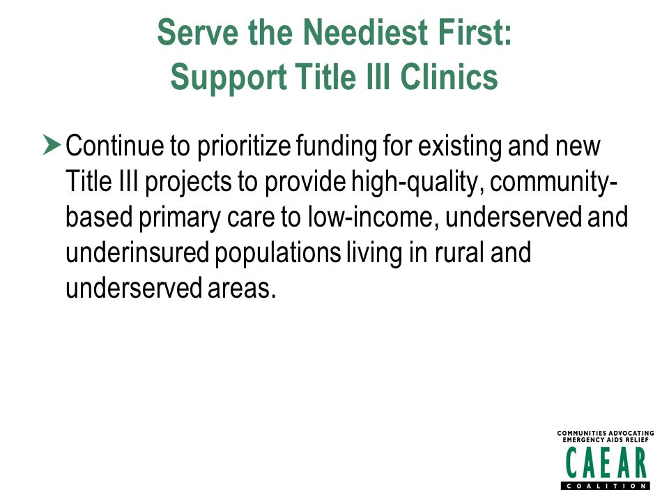 Serve the Neediest First: Support Title III Clinics  Continue to prioritize funding for existing and new Title III projects to provide high-quality, community- based primary care to low-income, underserved and underinsured populations living in rural and underserved areas.