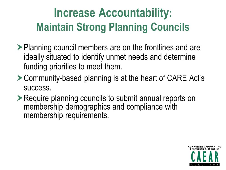 Increase Accountability : Maintain Strong Planning Councils  Planning council members are on the frontlines and are ideally situated to identify unmet needs and determine funding priorities to meet them.