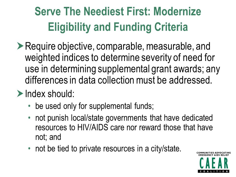 Serve The Neediest First: Modernize Eligibility and Funding Criteria  Require objective, comparable, measurable, and weighted indices to determine severity of need for use in determining supplemental grant awards; any differences in data collection must be addressed.