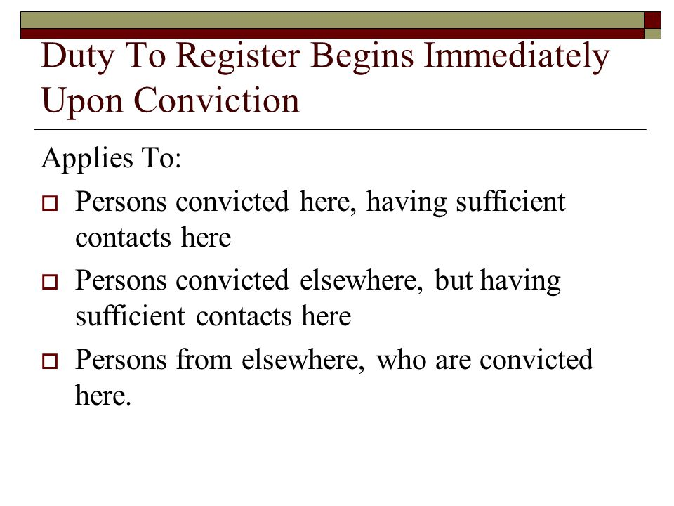 Duty To Register Begins Immediately Upon Conviction Applies To:  Persons convicted here, having sufficient contacts here  Persons convicted elsewhere, but having sufficient contacts here  Persons from elsewhere, who are convicted here.