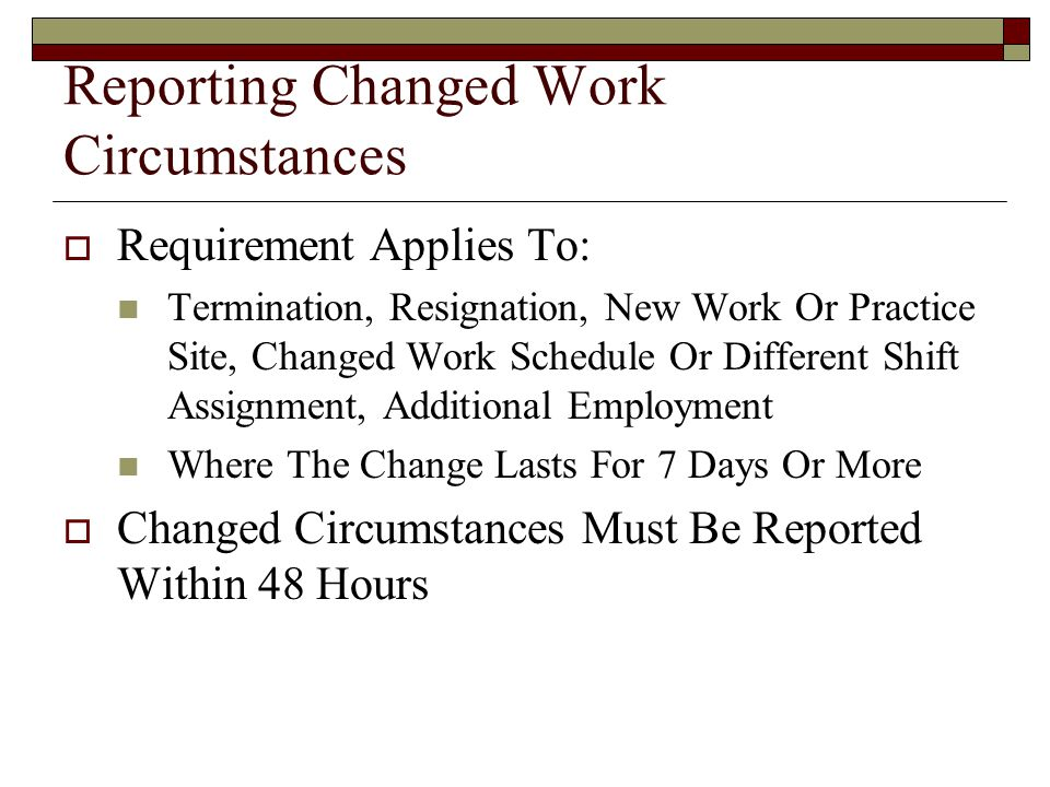 Reporting Changed Work Circumstances  Requirement Applies To: Termination, Resignation, New Work Or Practice Site, Changed Work Schedule Or Different Shift Assignment, Additional Employment Where The Change Lasts For 7 Days Or More  Changed Circumstances Must Be Reported Within 48 Hours