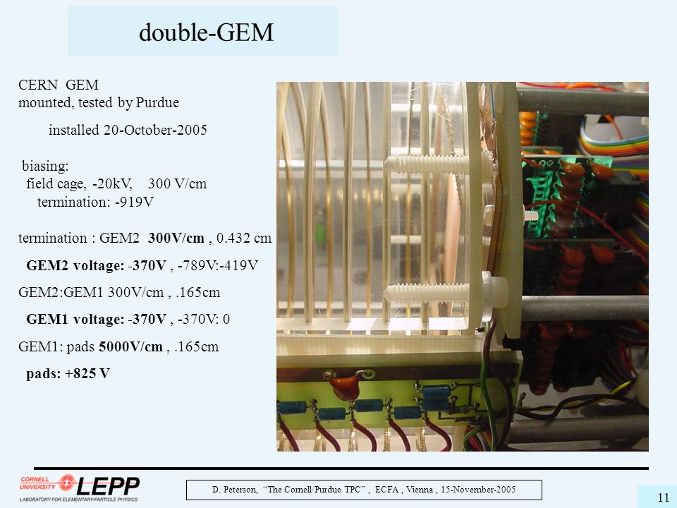 """D. Peterson, """"The Cornell/Purdue TPC"""", ECFA, Vienna, 15-November-2005 11 double-GEM CERN GEM mounted, tested by Purdue installed 20-October-2005 biasi"""