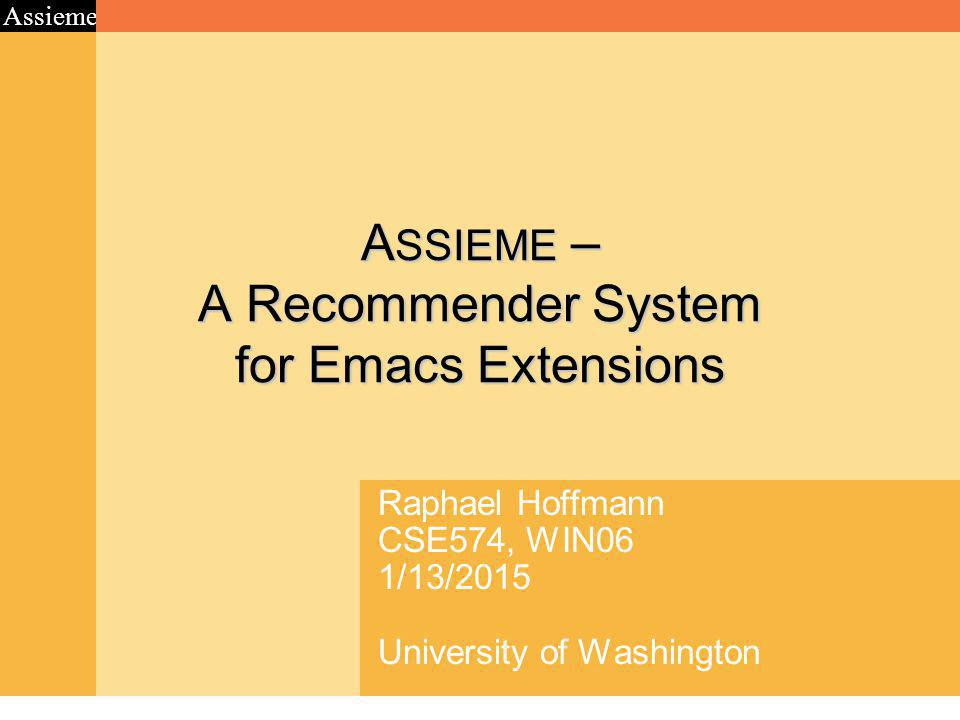 Assieme A SSIEME – A Recommender System for Emacs Extensions Raphael Hoffmann CSE574, WIN06 1/13/2015 University of Washington