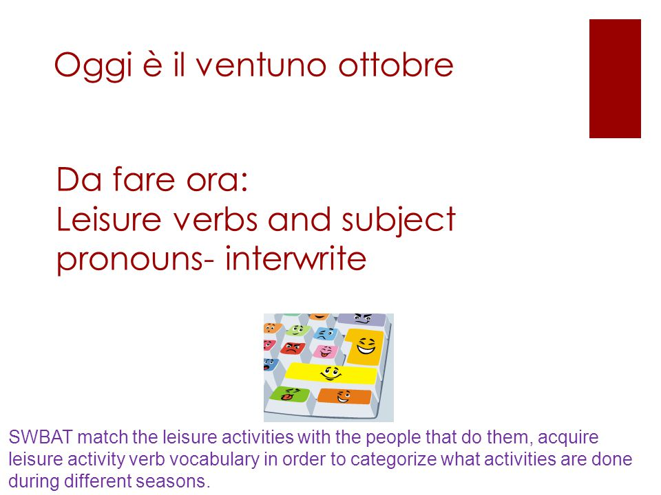 Da fare ora: Leisure verbs and subject pronouns- interwrite Oggi è il ventuno ottobre SWBAT match the leisure activities with the people that do them, acquire leisure activity verb vocabulary in order to categorize what activities are done during different seasons.