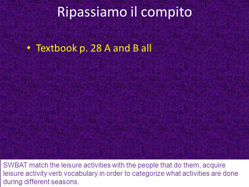 Ripassiamo il compito Textbook p. 28 A and B all SWBAT match the leisure activities with the people that do them, acquire leisure activity verb vocabu