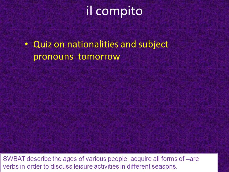il compito Quiz on nationalities and subject pronouns- tomorrow SWBAT describe the ages of various people, acquire all forms of –are verbs in order to discuss leisure activities in different seasons.