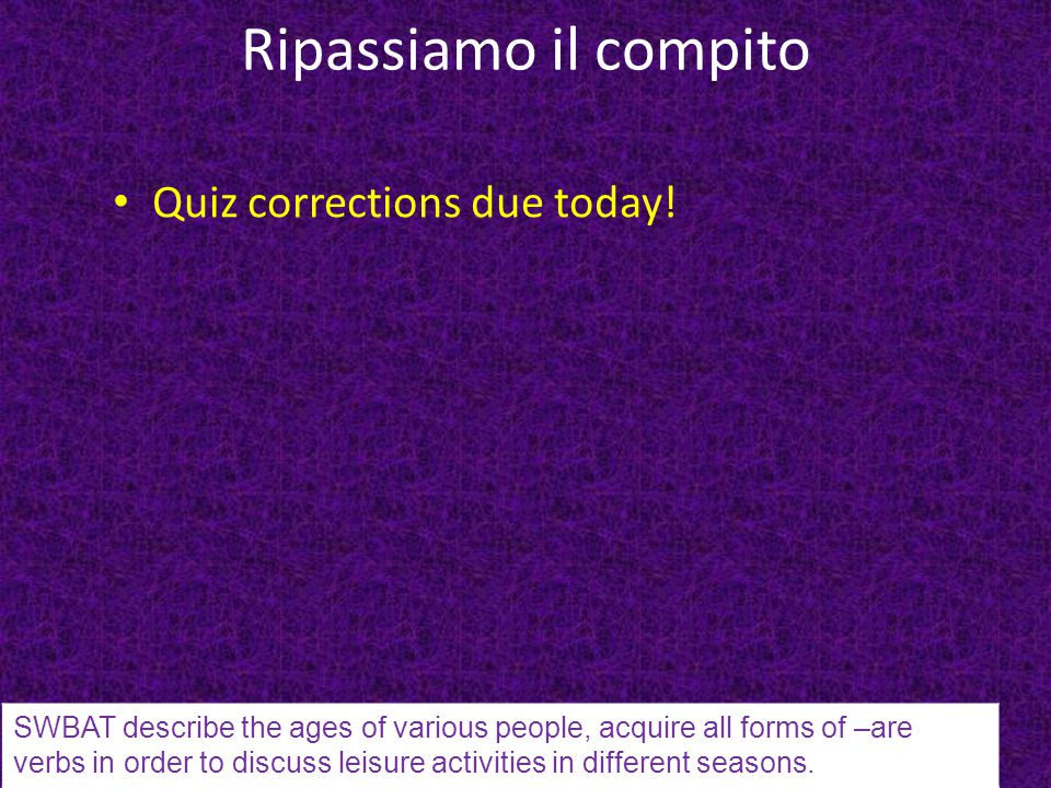 Ripassiamo il compito Quiz corrections due today! SWBAT describe the ages of various people, acquire all forms of –are verbs in order to discuss leisu
