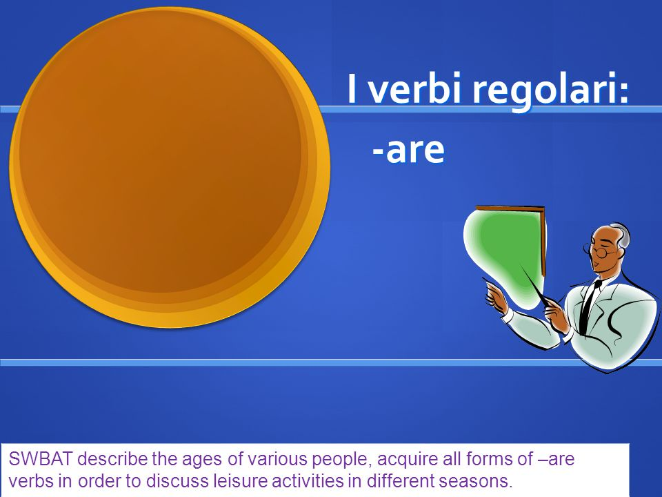 -are verbs parlare means to speak stem: parl- (io) parlo (tu) parli (lui/lei) parla (noi) parliamo (voi) parlate (loro) parlano conjugation: SWBAT describe the ages of various people, acquire all forms of –are verbs in order to discuss leisure activities in different seasons.