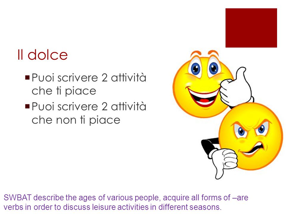 Il dolce  Puoi scrivere 2 attività che ti piace  Puoi scrivere 2 attività che non ti piace SWBAT describe the ages of various people, acquire all forms of –are verbs in order to discuss leisure activities in different seasons.