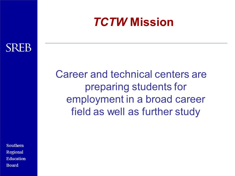 Southern Regional Education Board TCTW Mission Career and technical centers are preparing students for employment in a broad career field as well as further study