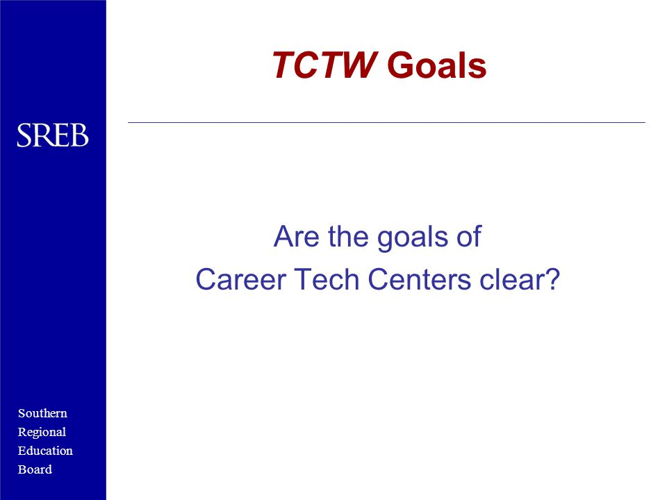 Southern Regional Education Board TCTW Goals Are the goals of Career Tech Centers clear