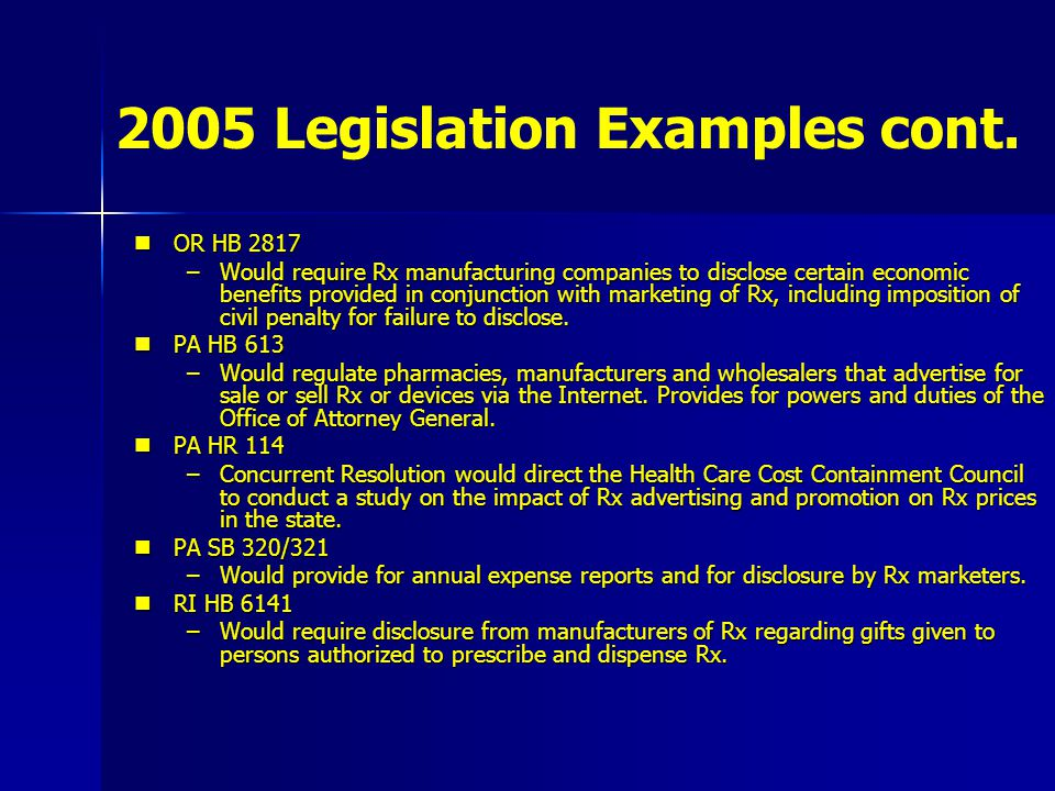 2005 Legislation Examples cont. OR HB 2817 OR HB 2817 –Would require Rx manufacturing companies to disclose certain economic benefits provided in conj
