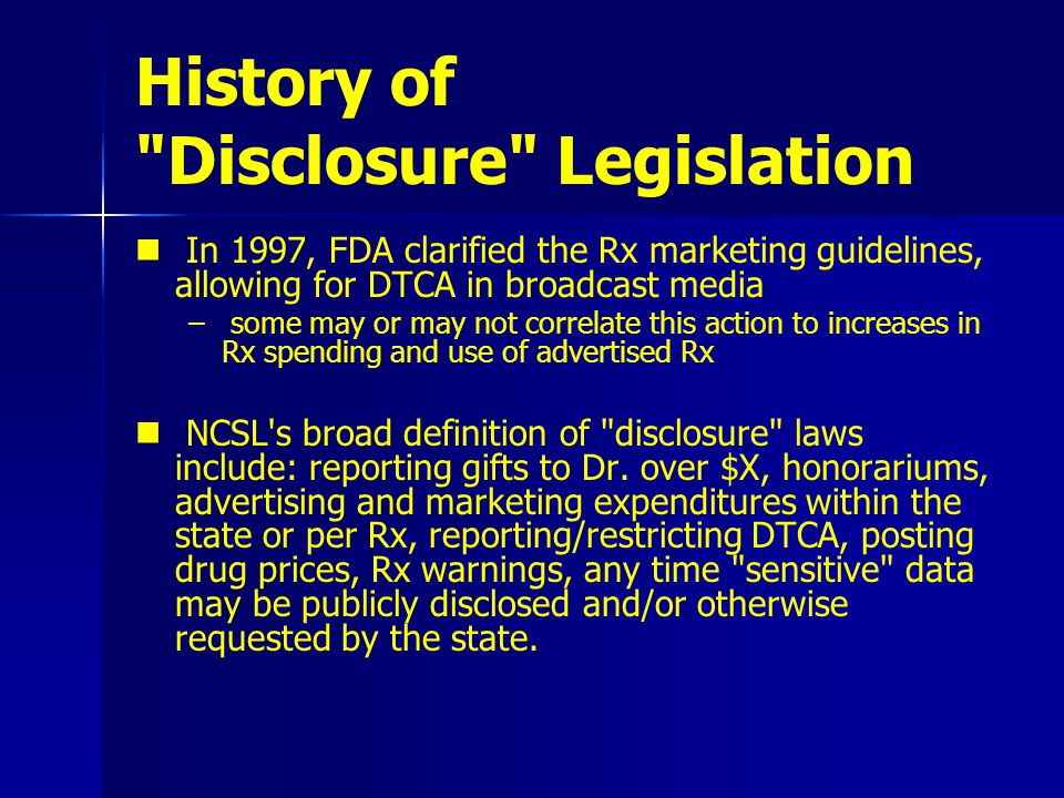 History of Disclosure Legislation In 1997, FDA clarified the Rx marketing guidelines, allowing for DTCA in broadcast media – – some may or may not correlate this action to increases in Rx spending and use of advertised Rx NCSL s broad definition of disclosure laws include: reporting gifts to Dr.