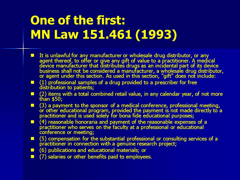 One of the first: MN Law 151.461 (1993) It is unlawful for any manufacturer or wholesale drug distributor, or any agent thereof, to offer or give any