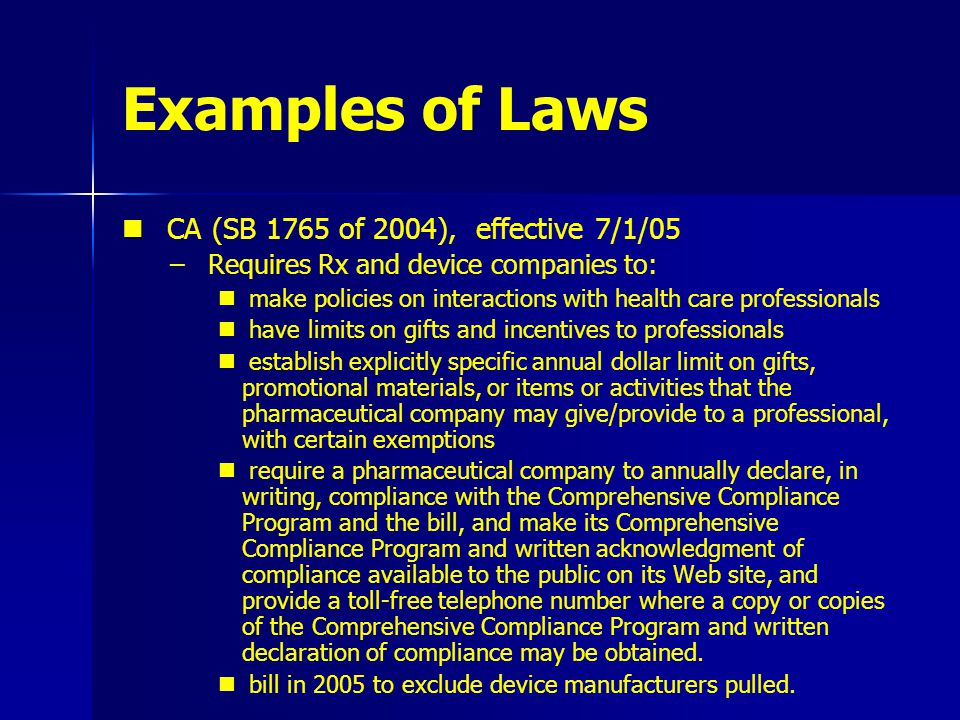 Examples of Laws CA (SB 1765 of 2004), effective 7/1/05 – – Requires Rx and device companies to: make policies on interactions with health care professionals have limits on gifts and incentives to professionals establish explicitly specific annual dollar limit on gifts, promotional materials, or items or activities that the pharmaceutical company may give/provide to a professional, with certain exemptions require a pharmaceutical company to annually declare, in writing, compliance with the Comprehensive Compliance Program and the bill, and make its Comprehensive Compliance Program and written acknowledgment of compliance available to the public on its Web site, and provide a toll-free telephone number where a copy or copies of the Comprehensive Compliance Program and written declaration of compliance may be obtained.