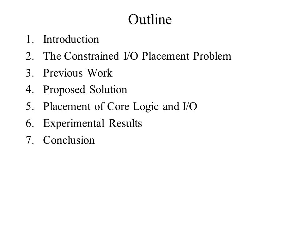 Outline 1.Introduction 2.The Constrained I/O Placement Problem 3.Previous Work 4.Proposed Solution 5.Placement of Core Logic and I/O 6.Experimental Results 7.Conclusion