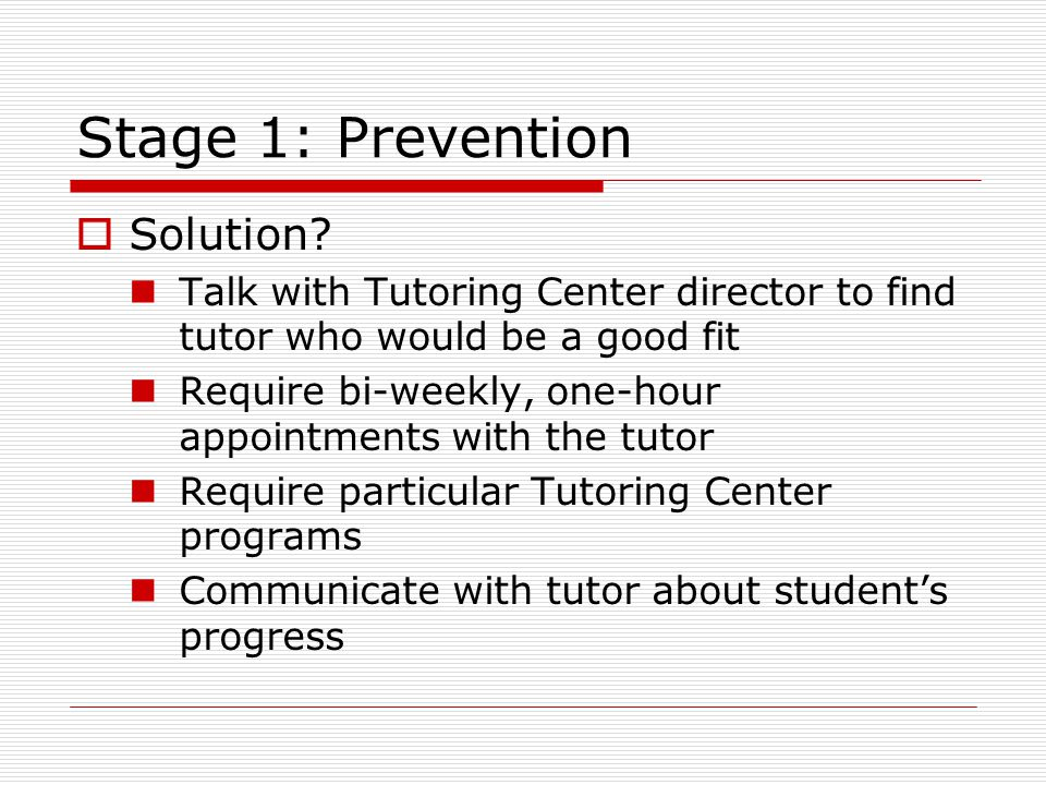 Stage 1: Prevention  Solution? Talk with Tutoring Center director to find tutor who would be a good fit Require bi-weekly, one-hour appointments with