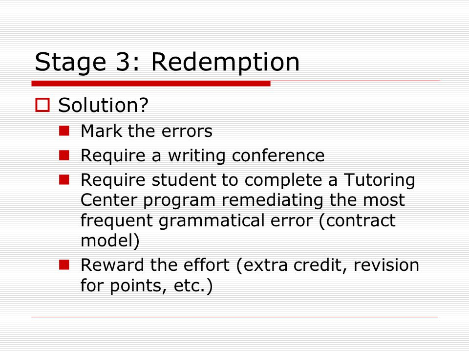 Stage 3: Redemption  Solution? Mark the errors Require a writing conference Require student to complete a Tutoring Center program remediating the mos