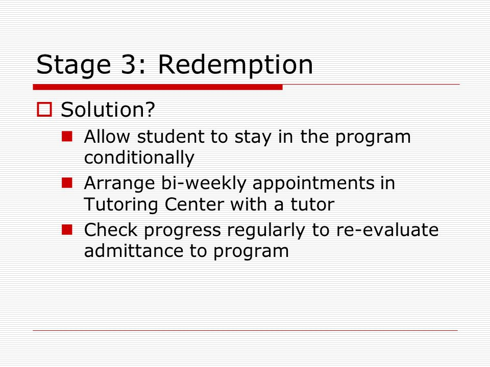 Stage 3: Redemption  Solution? Allow student to stay in the program conditionally Arrange bi-weekly appointments in Tutoring Center with a tutor Chec
