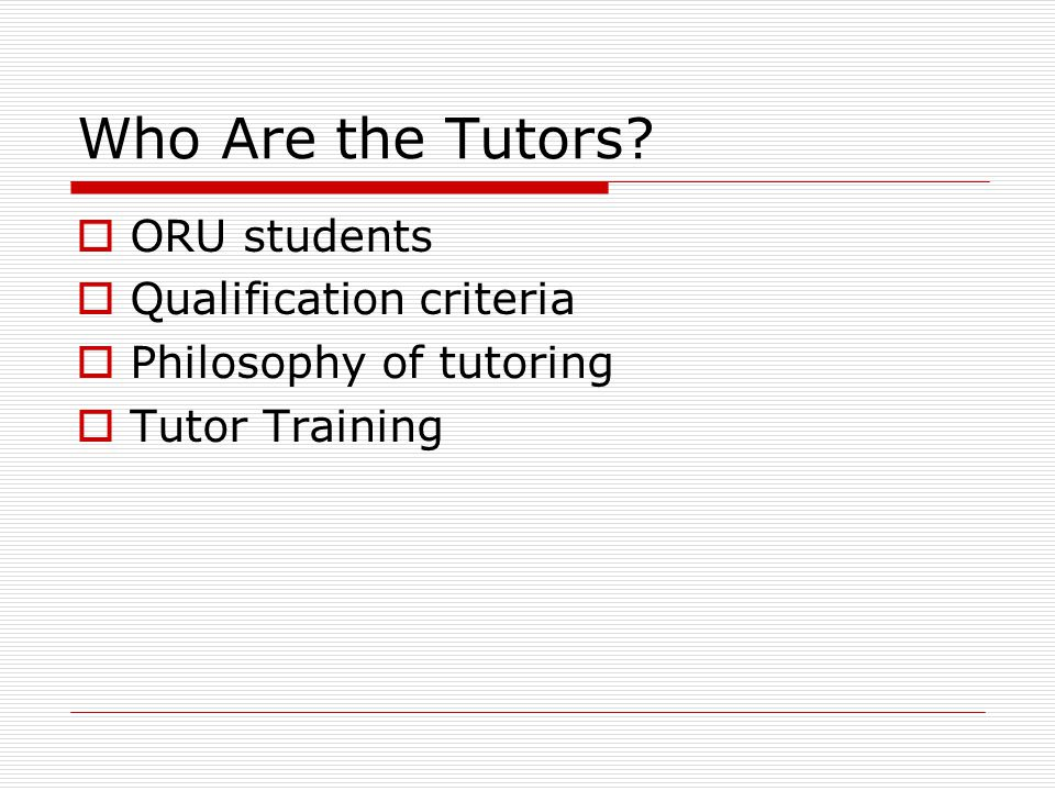Who Are the Tutors?  ORU students  Qualification criteria  Philosophy of tutoring  Tutor Training