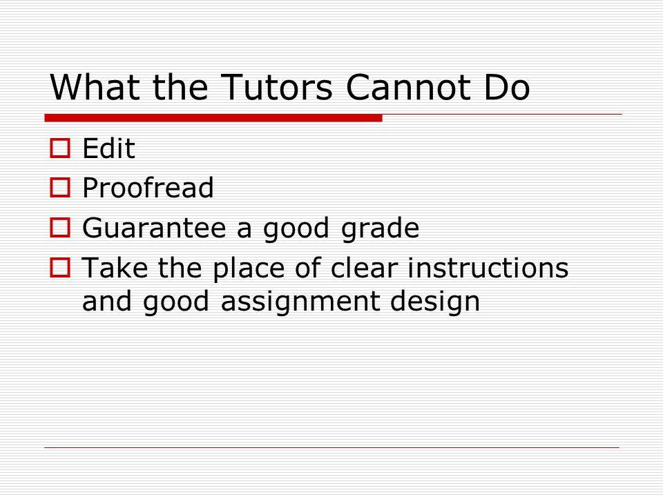 What the Tutors Cannot Do  Edit  Proofread  Guarantee a good grade  Take the place of clear instructions and good assignment design